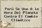 Perú Se Une A <b>la Hora Del Planeta</b> Contra El Cambio Climático