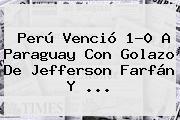 <b>Perú</b> Venció 1-0 A <b>Paraguay</b> Con Golazo De Jefferson Farfán Y <b>...</b>