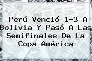 <b>Perú</b> Venció 1-3 A <b>Bolivia</b> Y Pasó A Las Semifinales De La Copa América