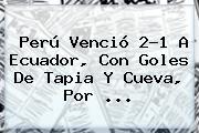 <b>Perú</b> Venció 2-1 A <b>Ecuador</b>, Con Goles De Tapia Y Cueva, Por ...