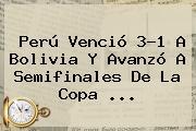 Perú Venció 3-1 A Bolivia Y Avanzó A Semifinales De La <b>Copa</b> <b>...</b>