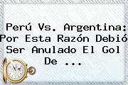 <b>Perú Vs</b>. <b>Argentina</b>: Por Esta Razón Debió Ser Anulado El Gol De ...