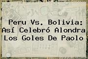 <b>Peru Vs</b>. <b>Bolivia</b>: Así Celebró Alondra Los Goles De Paolo
