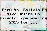 <b>Perú Vs</b>. <b>Bolivia</b> En Vivo Online En Directo Copa América 2015 Por <b>...</b>