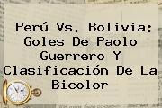 <b>Perú Vs</b>. <b>Bolivia</b>: Goles De Paolo Guerrero Y Clasificación De La Bicolor