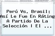 <b>Perú Vs</b>. <b>Brasil</b>: Así Le Fue En Ráting A Partido De La Selección   El ...