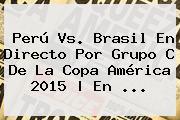 <b>Perú Vs</b>. <b>Brasil</b> En Directo Por Grupo C De La Copa América 2015 | En <b>...</b>
