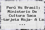 Perú Vs Brasil: Ministerio De Cultura Saca ?<b>tarjeta Roja</b>? A La ...
