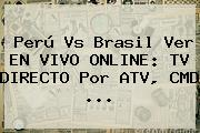 <b>Perú Vs Brasil</b> Ver EN VIVO ONLINE: TV DIRECTO Por ATV, CMD ...