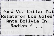 <b>Perú Vs</b>. Chile: Así Relataron Los Goles Ante <b>Bolivia</b> En Radios Y <b>...</b>