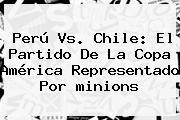 Perú Vs. Chile: El Partido De La Copa América Representado Por <b>minions</b>