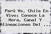 <b>Perú Vs</b>. <b>Chile</b> En Vivo: Conoce La Hora, Canal Y Alineaciones Del <b>...</b>