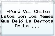 ?<b>Perú Vs</b>. <b>Chile</b>: Estos Son Los Memes Que Dejó La Derrota De La ...
