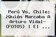 <b>Perú Vs</b>. <b>Chile</b>: ¿Quién Marcaba A Arturo Vidal? (FOTOS) | El ...