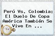 <b>Perú Vs</b>. <b>Colombia</b>: El Duelo De Copa América También Se Vive En <b>...</b>