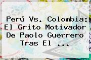 Perú Vs. Colombia: El Grito Motivador De <b>Paolo Guerrero</b> Tras El <b>...</b>