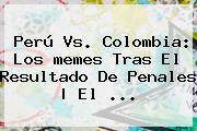 <b>Perú Vs</b>. <b>Colombia</b>: Los <b>memes</b> Tras El Resultado De Penales | El <b>...</b>