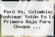 <b>Perú Vs</b>. <b>Colombia</b>: Yoshimar Yotún Es La Primera Baja Para Choque <b>...</b>