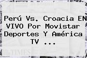 <b>Perú Vs</b>. <b>Croacia</b> EN VIVO Por Movistar Deportes Y América TV ...