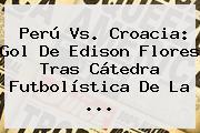 <b>Perú Vs</b>. <b>Croacia</b>: Gol De Edison Flores Tras Cátedra Futbolística De La ...