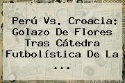 <b>Perú Vs</b>. <b>Croacia</b>: Golazo De Flores Tras Cátedra Futbolística De La ...