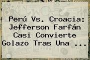 <b>Perú Vs</b>. <b>Croacia</b>: Jefferson Farfán Casi Convierte Golazo Tras Una ...