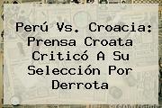 <b>Perú Vs</b>. <b>Croacia</b>: Prensa Croata Criticó A Su Selección Por Derrota