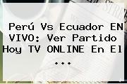 <b>Perú Vs Ecuador</b> EN VIVO: Ver Partido Hoy TV ONLINE En El ...