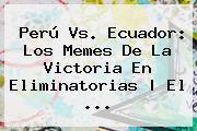 <b>Perú Vs. Ecuador</b>: Los Memes De La Victoria En Eliminatorias   El ...