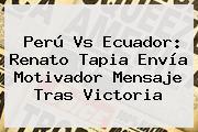 <b>Perú Vs Ecuador</b>: Renato Tapia Envía Motivador Mensaje Tras Victoria