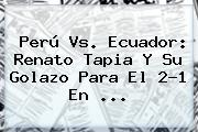 <b>Perú Vs. Ecuador</b>: Renato Tapia Y Su Golazo Para El 2-1 En ...