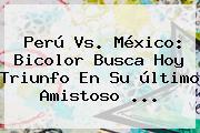 <b>Perú Vs</b>. <b>México</b>: Bicolor Busca Hoy Triunfo En Su último Amistoso <b>...</b>