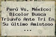<b>Perú Vs</b>. <b>México</b>: Bicolor Busca Triunfo Ante Tri En Su último Amistoso <b>...</b>