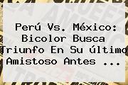 <b>Perú Vs</b>. <b>México</b>: Bicolor Busca Triunfo En Su último Amistoso Antes <b>...</b>