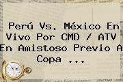 <b>Perú Vs</b>. <b>México</b> En Vivo Por CMD / ATV En Amistoso Previo A Copa <b>...</b>
