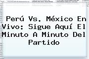 <b>Perú Vs</b>. <b>México</b> En Vivo: Sigue Aquí El Minuto A Minuto Del Partido