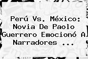 Perú Vs. México: Novia De <b>Paolo Guerrero</b> Emocionó A Narradores <b>...</b>
