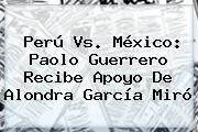 Perú Vs. México: <b>Paolo Guerrero</b> Recibe Apoyo De Alondra García Miró