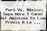 <b>Perú Vs</b>. <b>México</b>: Sepa Hora Y Canal Del Amistoso En Lima Previo A La <b>...</b>