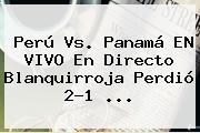 Perú Vs. Panamá EN VIVO En Directo Blanquirroja Perdió 2-1 <b>...</b>