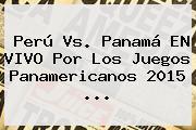 Perú Vs. Panamá EN VIVO Por Los <b>Juegos Panamericanos 2015</b> <b>...</b>