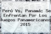 Perú Vs. Panamá: Se Enfrentan Por Los <b>Juegos Panamericanos 2015</b>