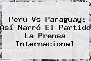 <b>Peru Vs Paraguay</b>: Así Narró El Partido La Prensa Internacional