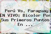 <b>Perú Vs</b>. <b>Paraguay</b> EN VIVO: Bicolor Por Sus Primeros Puntos En <b>...</b>