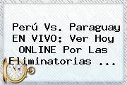 <b>Perú Vs</b>. <b>Paraguay</b> EN VIVO: Ver Hoy ONLINE Por Las Eliminatorias <b>...</b>