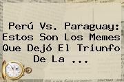 <b>Perú Vs</b>. <b>Paraguay</b>: Estos Son Los Memes Que Dejó El Triunfo De La <b>...</b>
