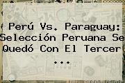 <b>Perú Vs</b>. <b>Paraguay</b>: Selección Peruana Se Quedó Con El Tercer <b>...</b>