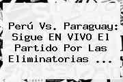 <b>Perú Vs</b>. <b>Paraguay</b>: Sigue EN VIVO El Partido Por Las Eliminatorias <b>...</b>