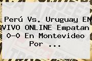 Perú Vs. Uruguay EN <b>VIVO</b> ONLINE Empatan 0-0 En Montevideo Por <b>...</b>