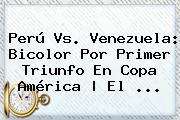 <b>Perú Vs</b>. <b>Venezuela</b>: Bicolor Por Primer Triunfo En Copa América | El <b>...</b>